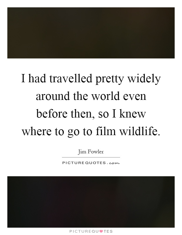 I had travelled pretty widely around the world even before then, so I knew where to go to film wildlife Picture Quote #1