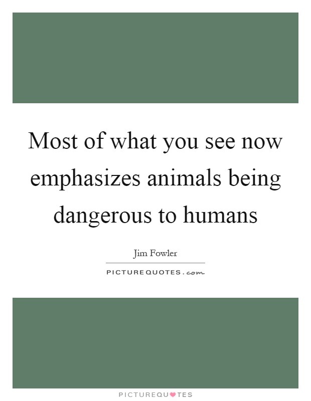 Most of what you see now emphasizes animals being dangerous to humans Picture Quote #1
