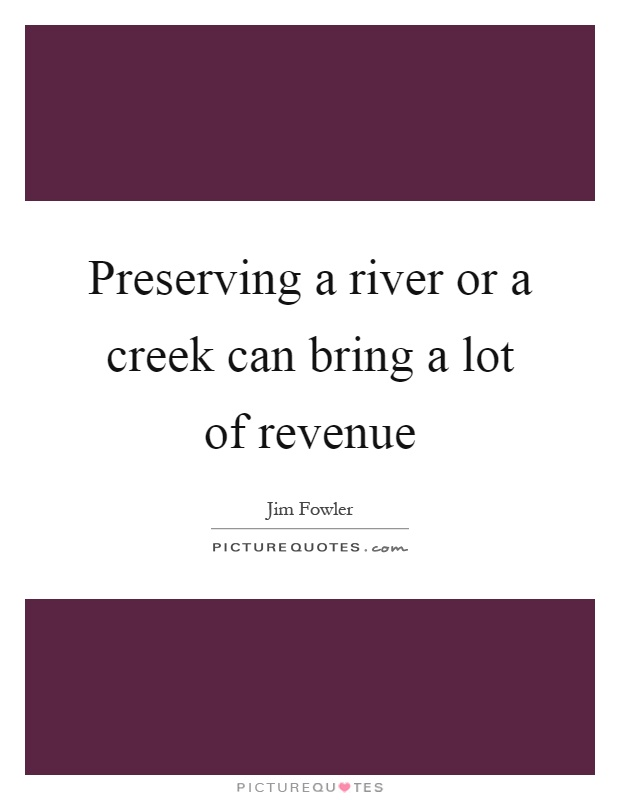 Preserving a river or a creek can bring a lot of revenue Picture Quote #1