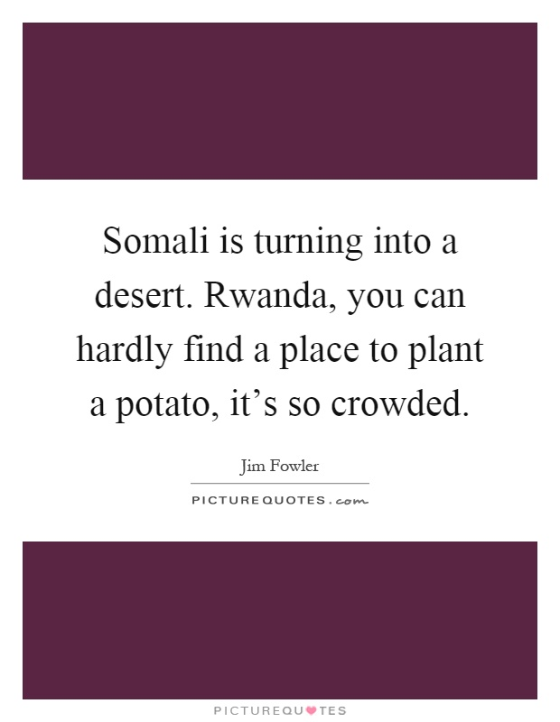 Somali is turning into a desert. Rwanda, you can hardly find a place to plant a potato, it's so crowded Picture Quote #1