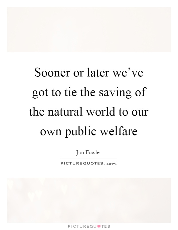 Sooner or later we've got to tie the saving of the natural world to our own public welfare Picture Quote #1