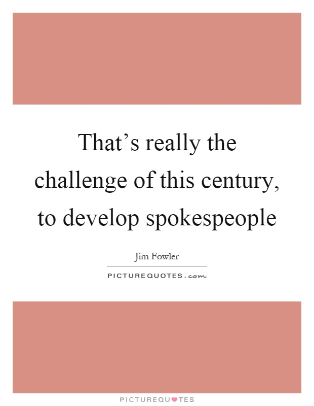 That's really the challenge of this century, to develop spokespeople Picture Quote #1