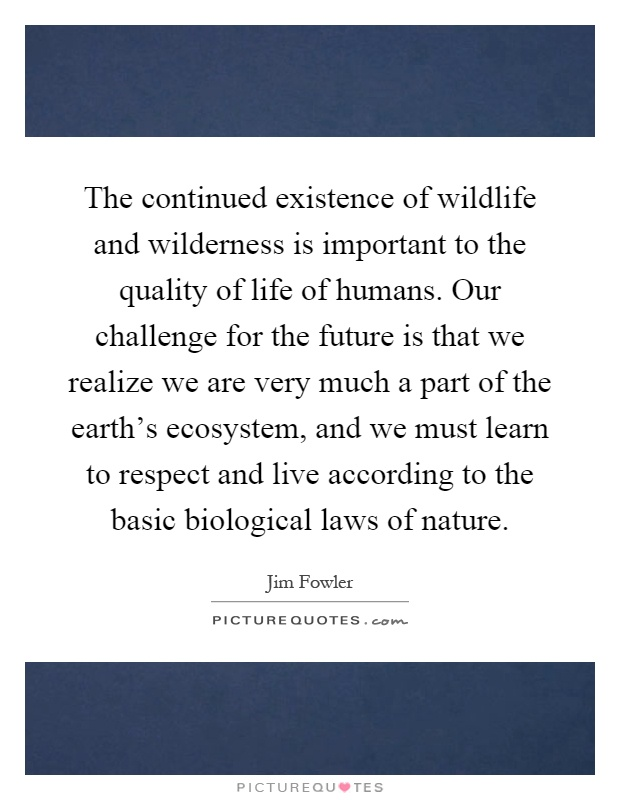 The continued existence of wildlife and wilderness is important to the quality of life of humans. Our challenge for the future is that we realize we are very much a part of the earth's ecosystem, and we must learn to respect and live according to the basic biological laws of nature Picture Quote #1