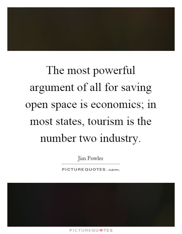 The most powerful argument of all for saving open space is economics; in most states, tourism is the number two industry Picture Quote #1
