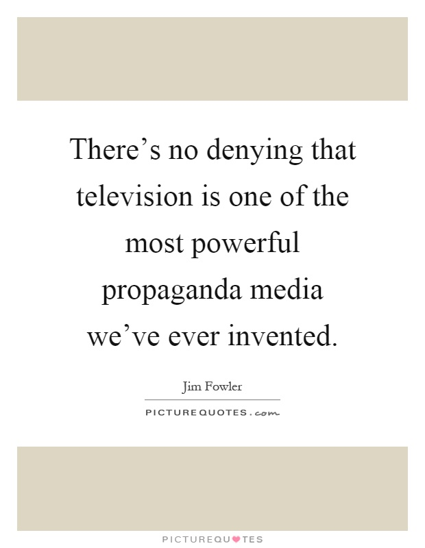 There's no denying that television is one of the most powerful propaganda media we've ever invented Picture Quote #1