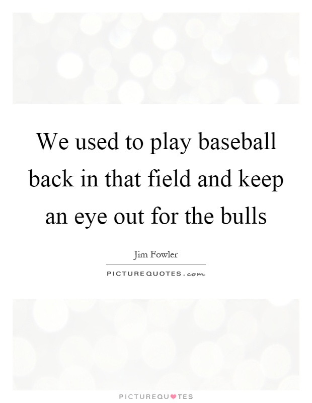 We used to play baseball back in that field and keep an eye out for the bulls Picture Quote #1