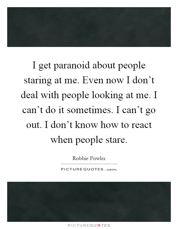 I get paranoid about people staring at me. Even now I don't deal with people looking at me. I can't do it sometimes. I can't go out. I don't know how to react when people stare Picture Quote #1