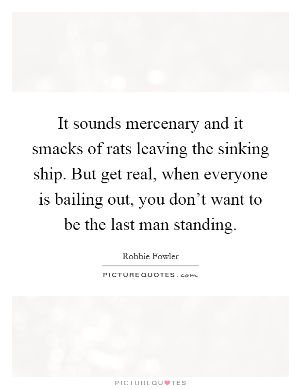 It sounds mercenary and it smacks of rats leaving the sinking ship. But get real, when everyone is bailing out, you don't want to be the last man standing Picture Quote #1