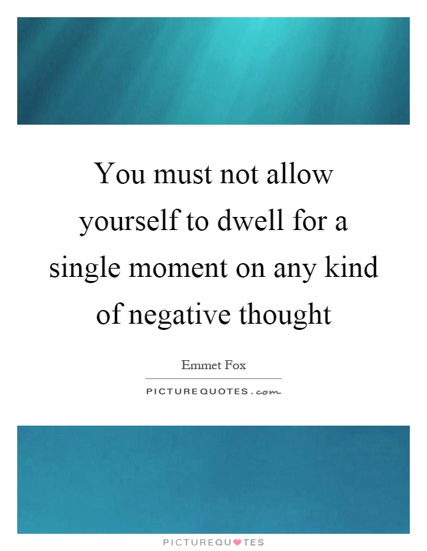 You must not allow yourself to dwell for a single moment on any kind of negative thought Picture Quote #1