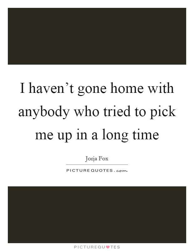 I haven't gone home with anybody who tried to pick me up in a long time Picture Quote #1