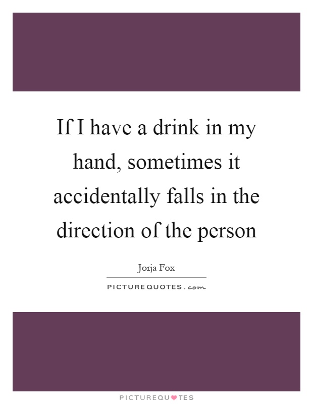 If I have a drink in my hand, sometimes it accidentally falls in the direction of the person Picture Quote #1
