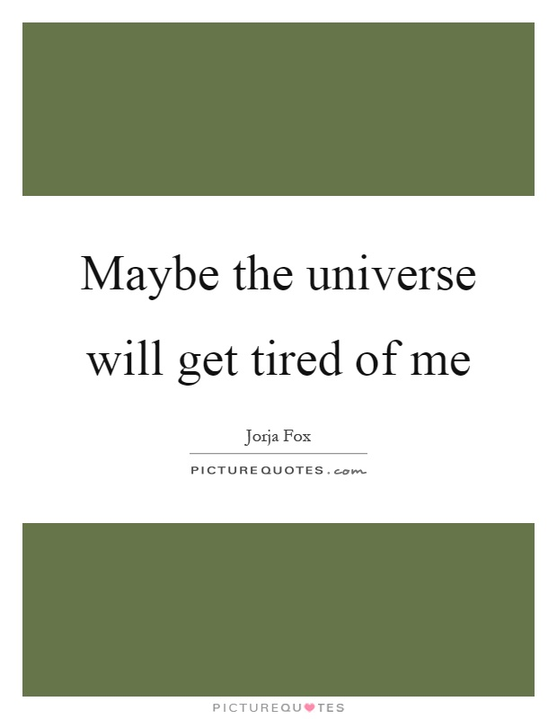 Maybe the universe will get tired of me Picture Quote #1