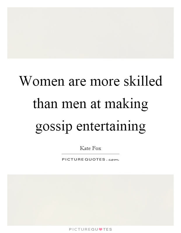 Women are more skilled than men at making gossip entertaining Picture Quote #1