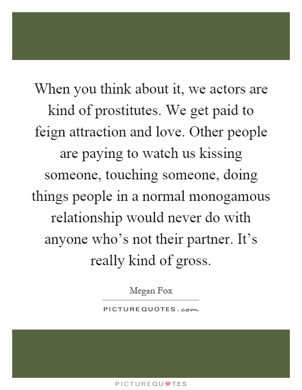 When you think about it, we actors are kind of prostitutes. We get paid to feign attraction and love. Other people are paying to watch us kissing someone, touching someone, doing things people in a normal monogamous relationship would never do with anyone who's not their partner. It's really kind of gross Picture Quote #1