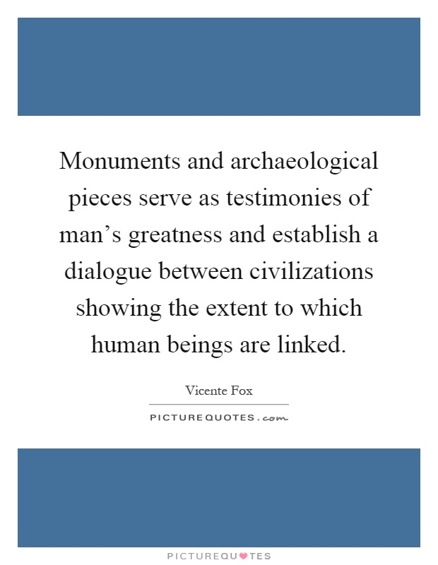 Monuments and archaeological pieces serve as testimonies of man's greatness and establish a dialogue between civilizations showing the extent to which human beings are linked Picture Quote #1