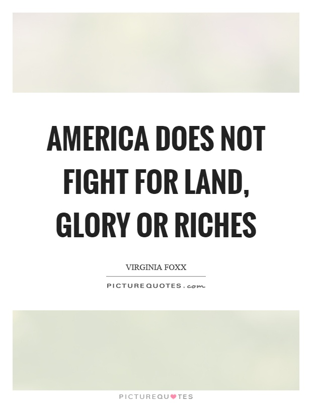 America does not fight for land, glory or riches Picture Quote #1