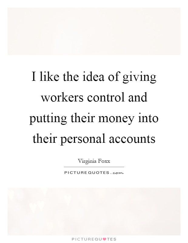 I like the idea of giving workers control and putting their money into their personal accounts Picture Quote #1
