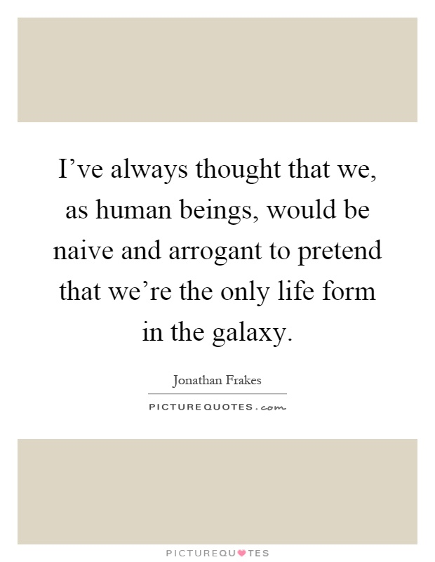 I've always thought that we, as human beings, would be naive and arrogant to pretend that we're the only life form in the galaxy Picture Quote #1