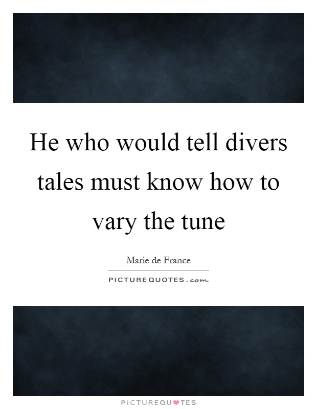 He who would tell divers tales must know how to vary the tune Picture Quote #1