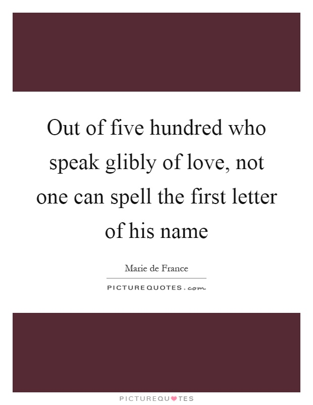 Out of five hundred who speak glibly of love, not one can spell the first letter of his name Picture Quote #1