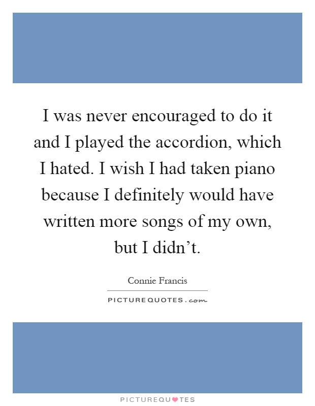 I was never encouraged to do it and I played the accordion, which I hated. I wish I had taken piano because I definitely would have written more songs of my own, but I didn't Picture Quote #1