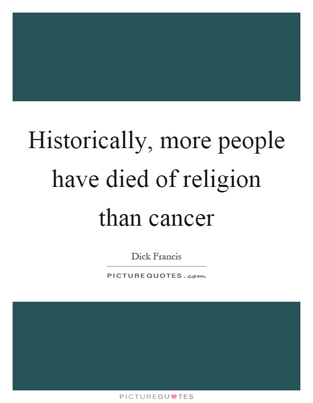 Historically, more people have died of religion than cancer Picture Quote #1