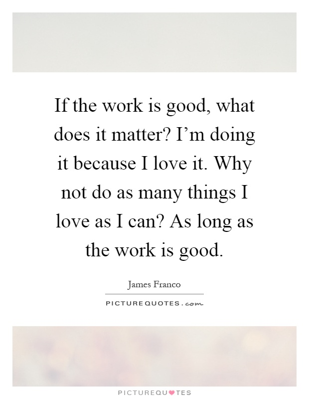 If the work is good, what does it matter? I'm doing it because I love it. Why not do as many things I love as I can? As long as the work is good Picture Quote #1