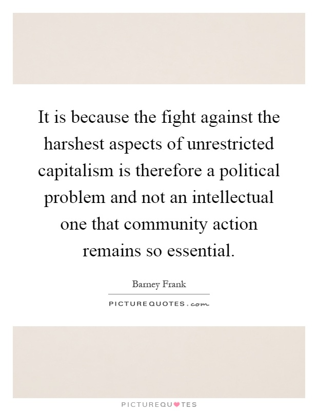 It is because the fight against the harshest aspects of unrestricted capitalism is therefore a political problem and not an intellectual one that community action remains so essential Picture Quote #1