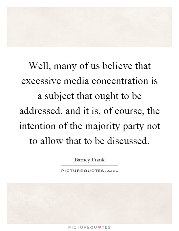 Well, many of us believe that excessive media concentration is a subject that ought to be addressed, and it is, of course, the intention of the majority party not to allow that to be discussed Picture Quote #1