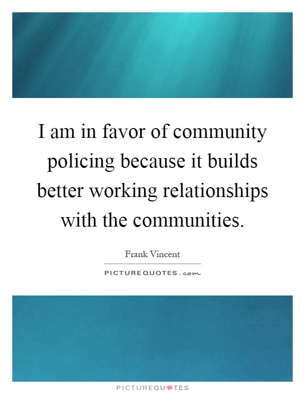 I am in favor of community policing because it builds better working relationships with the communities Picture Quote #1
