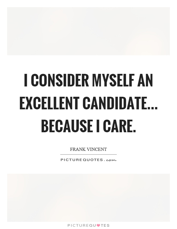 I consider myself an excellent candidate... because I care Picture Quote #1