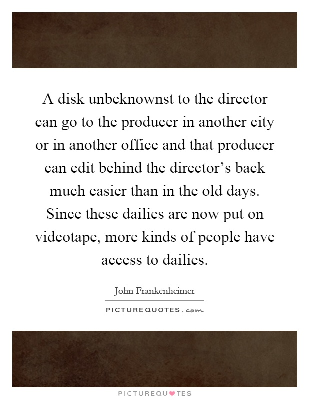 A disk unbeknownst to the director can go to the producer in another city or in another office and that producer can edit behind the director's back much easier than in the old days. Since these dailies are now put on videotape, more kinds of people have access to dailies Picture Quote #1