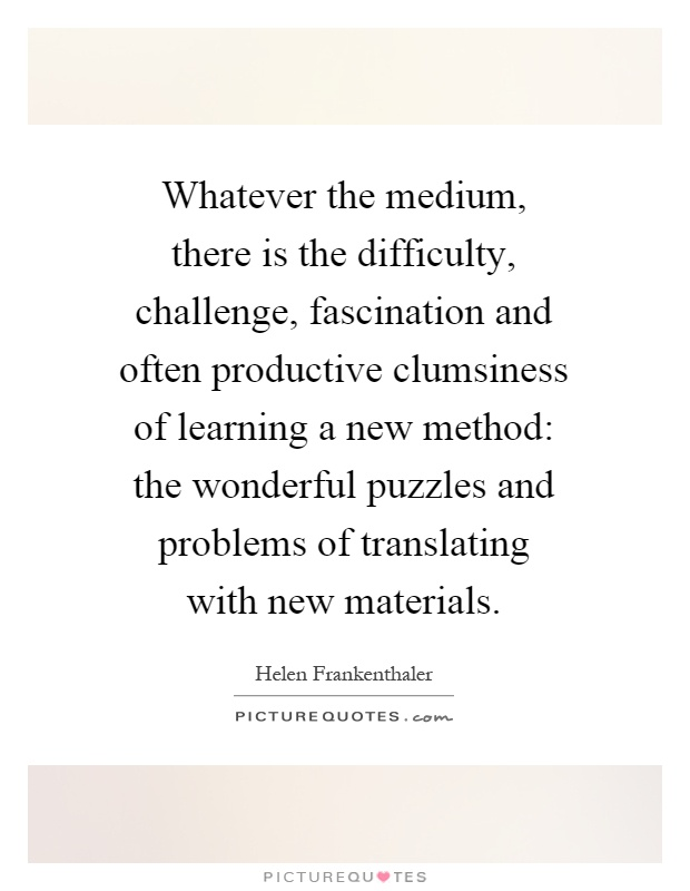 Whatever the medium, there is the difficulty, challenge, fascination and often productive clumsiness of learning a new method: the wonderful puzzles and problems of translating with new materials Picture Quote #1