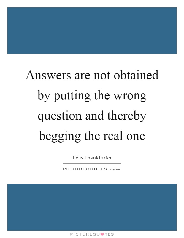 Answers are not obtained by putting the wrong question and thereby begging the real one Picture Quote #1