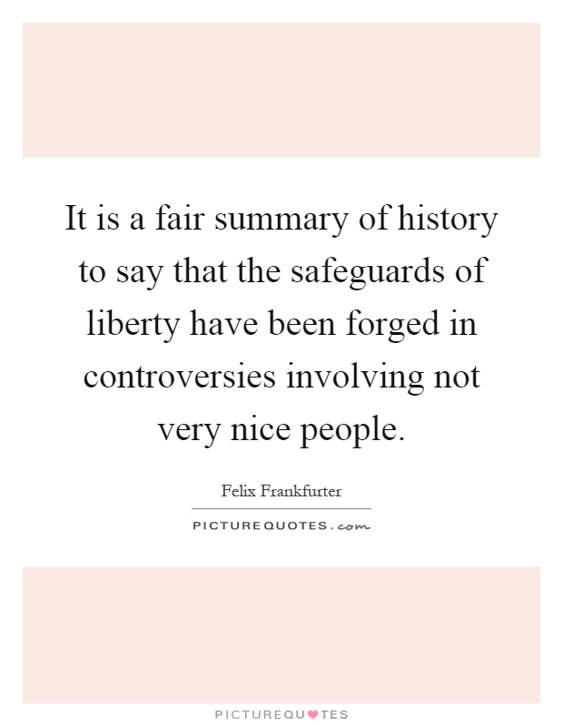 It is a fair summary of history to say that the safeguards of liberty have been forged in controversies involving not very nice people Picture Quote #1