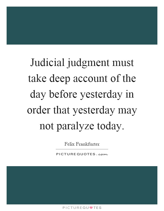 Judicial judgment must take deep account of the day before yesterday in order that yesterday may not paralyze today Picture Quote #1