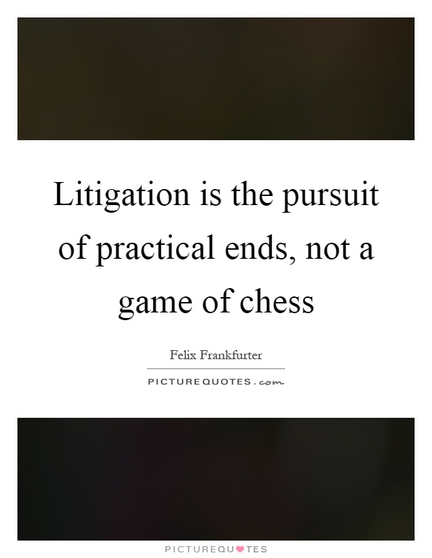 Litigation is the pursuit of practical ends, not a game of chess Picture Quote #1