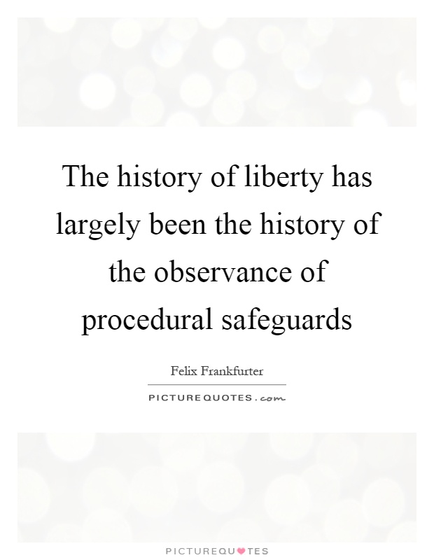 The history of liberty has largely been the history of the observance of procedural safeguards Picture Quote #1