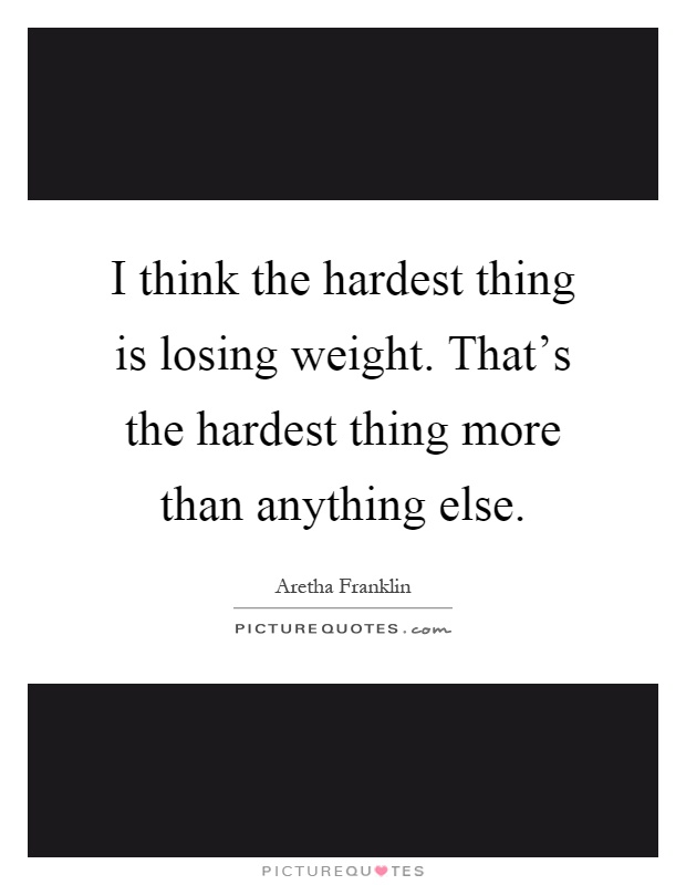 I think the hardest thing is losing weight. That's the hardest thing more than anything else Picture Quote #1