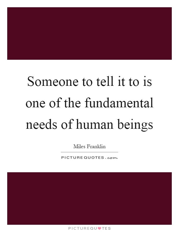 Someone to tell it to is one of the fundamental needs of human beings Picture Quote #1