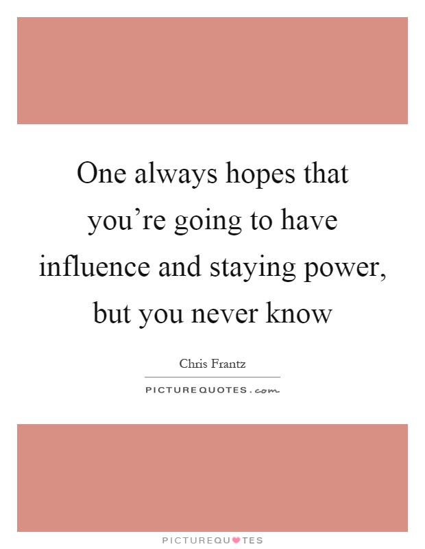 One always hopes that you're going to have influence and staying power, but you never know Picture Quote #1