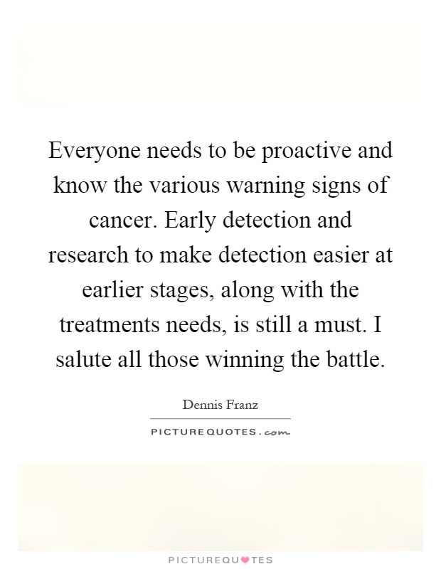 Everyone needs to be proactive and know the various warning signs of cancer. Early detection and research to make detection easier at earlier stages, along with the treatments needs, is still a must. I salute all those winning the battle Picture Quote #1