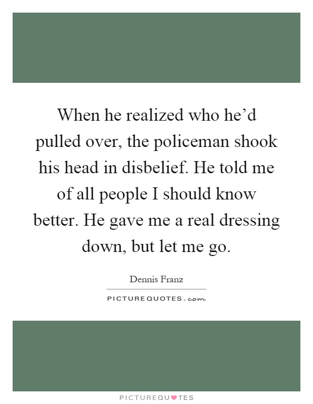 When he realized who he'd pulled over, the policeman shook his head in disbelief. He told me of all people I should know better. He gave me a real dressing down, but let me go Picture Quote #1