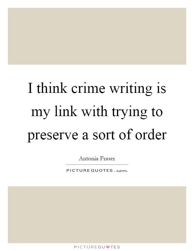 I think crime writing is my link with trying to preserve a sort of order Picture Quote #1