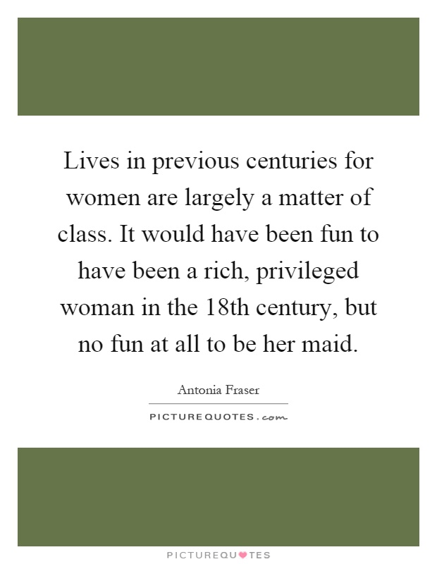 Lives in previous centuries for women are largely a matter of class. It would have been fun to have been a rich, privileged woman in the 18th century, but no fun at all to be her maid Picture Quote #1