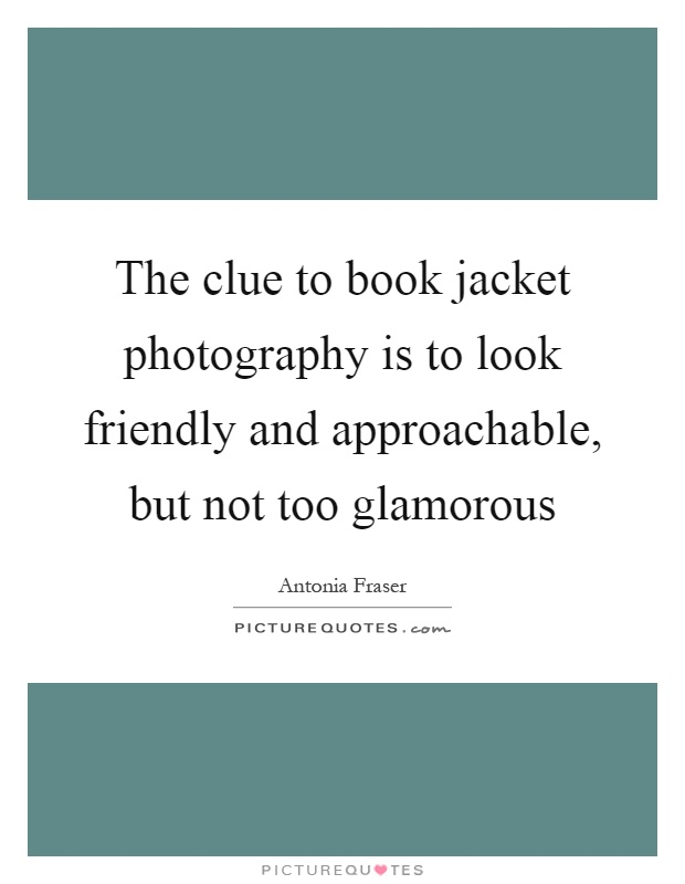 The clue to book jacket photography is to look friendly and approachable, but not too glamorous Picture Quote #1