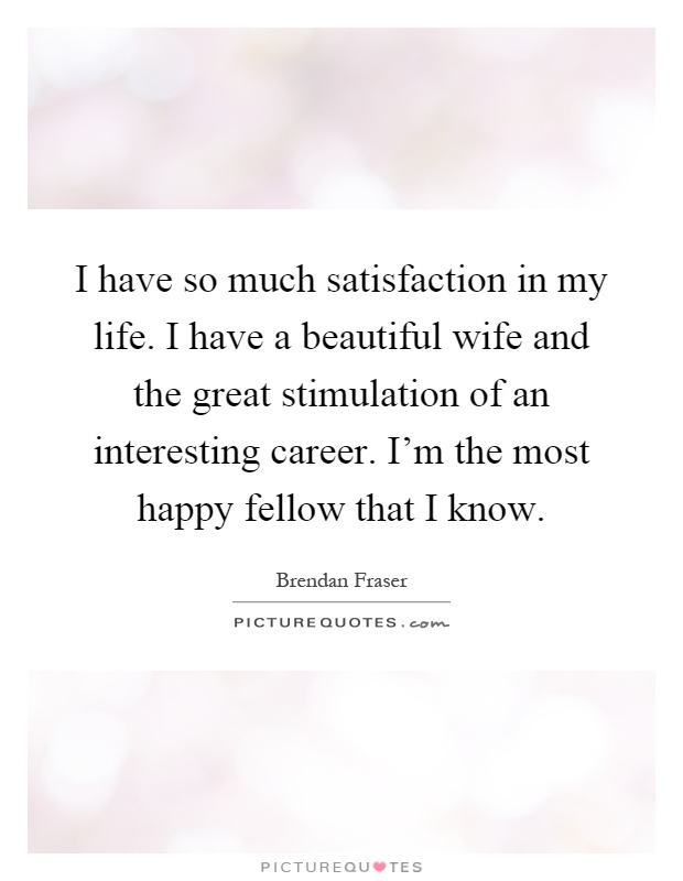 I have so much satisfaction in my life. I have a beautiful wife and the great stimulation of an interesting career. I'm the most happy fellow that I know Picture Quote #1