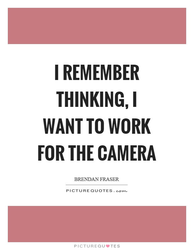 I remember thinking, I want to work for the camera Picture Quote #1