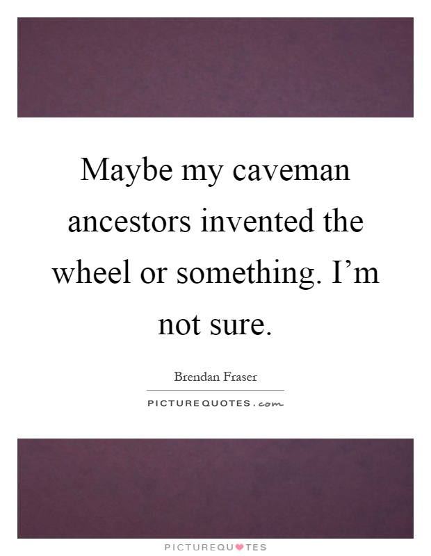 Maybe my caveman ancestors invented the wheel or something. I'm not sure Picture Quote #1