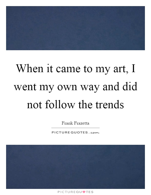 When it came to my art, I went my own way and did not follow the trends Picture Quote #1